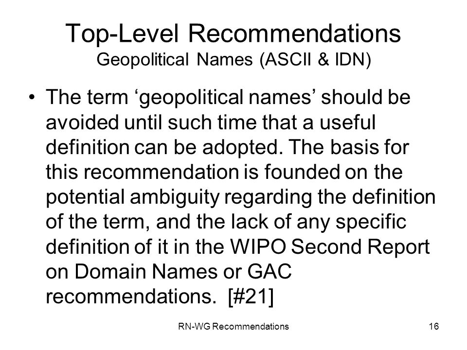 RN-WG Recommendations16 Top-Level Recommendations Geopolitical Names (ASCII & IDN) The term geopolitical names should be avoided until such time that a useful definition can be adopted.