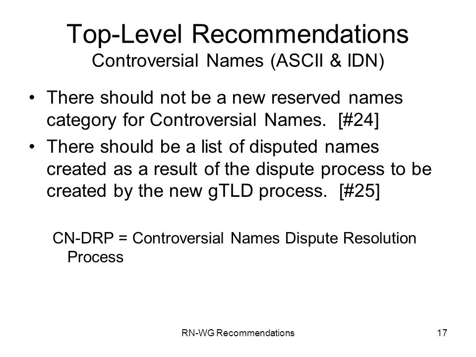 RN-WG Recommendations17 Top-Level Recommendations Controversial Names (ASCII & IDN) There should not be a new reserved names category for Controversial Names.