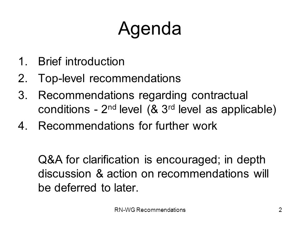 RN-WG Recommendations2 Agenda 1.Brief introduction 2.Top-level recommendations 3.Recommendations regarding contractual conditions - 2 nd level (& 3 rd level as applicable) 4.Recommendations for further work Q&A for clarification is encouraged; in depth discussion & action on recommendations will be deferred to later.