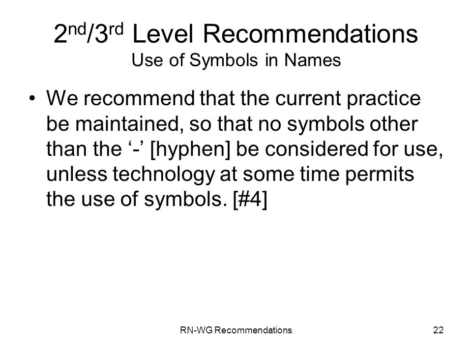 RN-WG Recommendations22 2 nd /3 rd Level Recommendations Use of Symbols in Names We recommend that the current practice be maintained, so that no symbols other than the - [hyphen] be considered for use, unless technology at some time permits the use of symbols.
