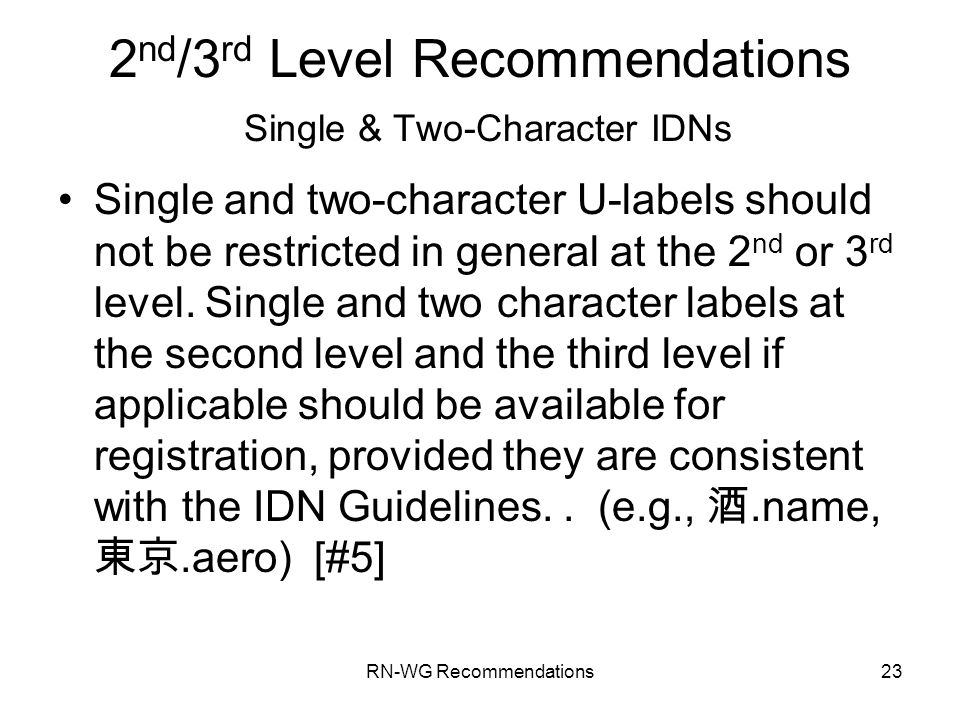 RN-WG Recommendations23 2 nd /3 rd Level Recommendations Single & Two-Character IDNs Single and two-character U-labels should not be restricted in general at the 2 nd or 3 rd level.