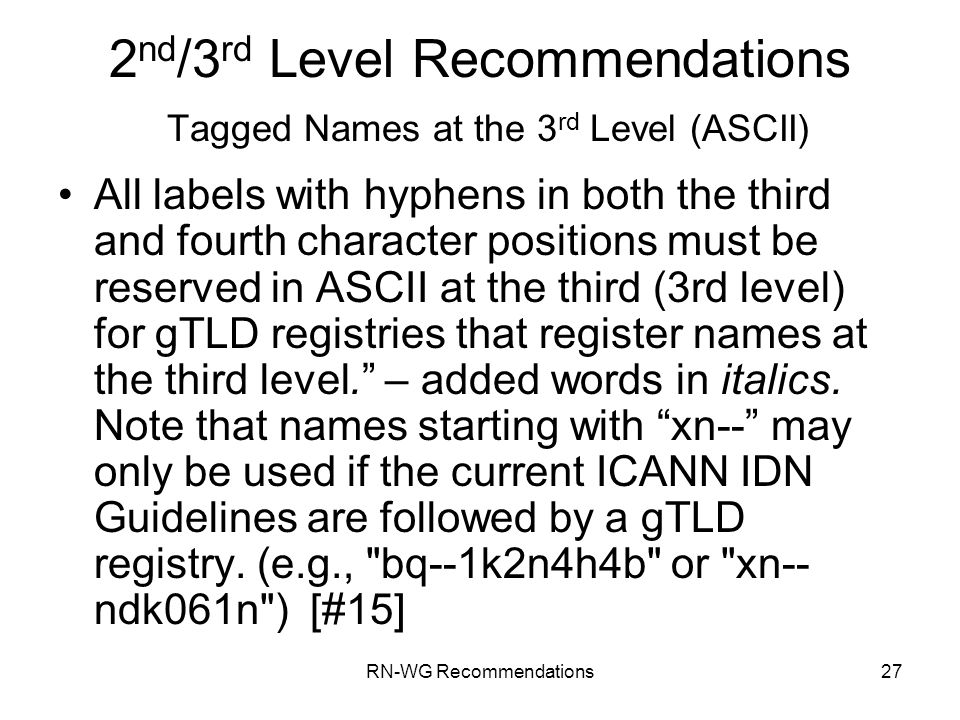 RN-WG Recommendations27 2 nd /3 rd Level Recommendations Tagged Names at the 3 rd Level (ASCII) All labels with hyphens in both the third and fourth character positions must be reserved in ASCII at the third (3rd level) for gTLD registries that register names at the third level.