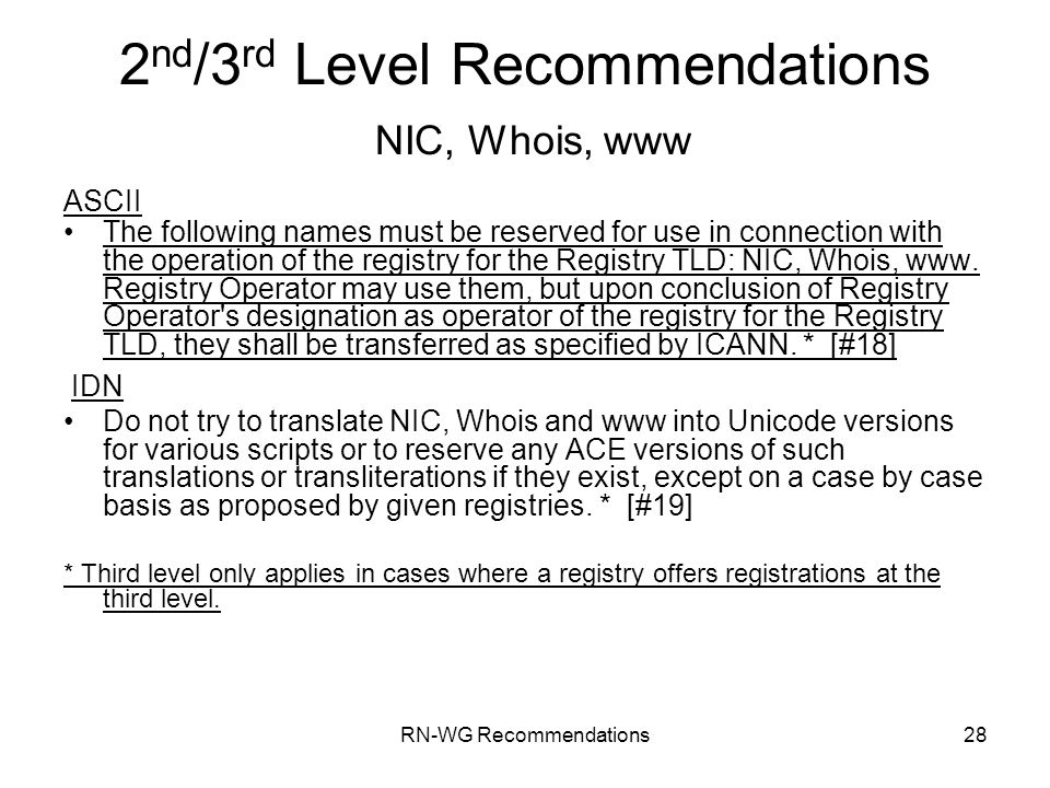 RN-WG Recommendations28 2 nd /3 rd Level Recommendations NIC, Whois, www ASCII The following names must be reserved for use in connection with the ope