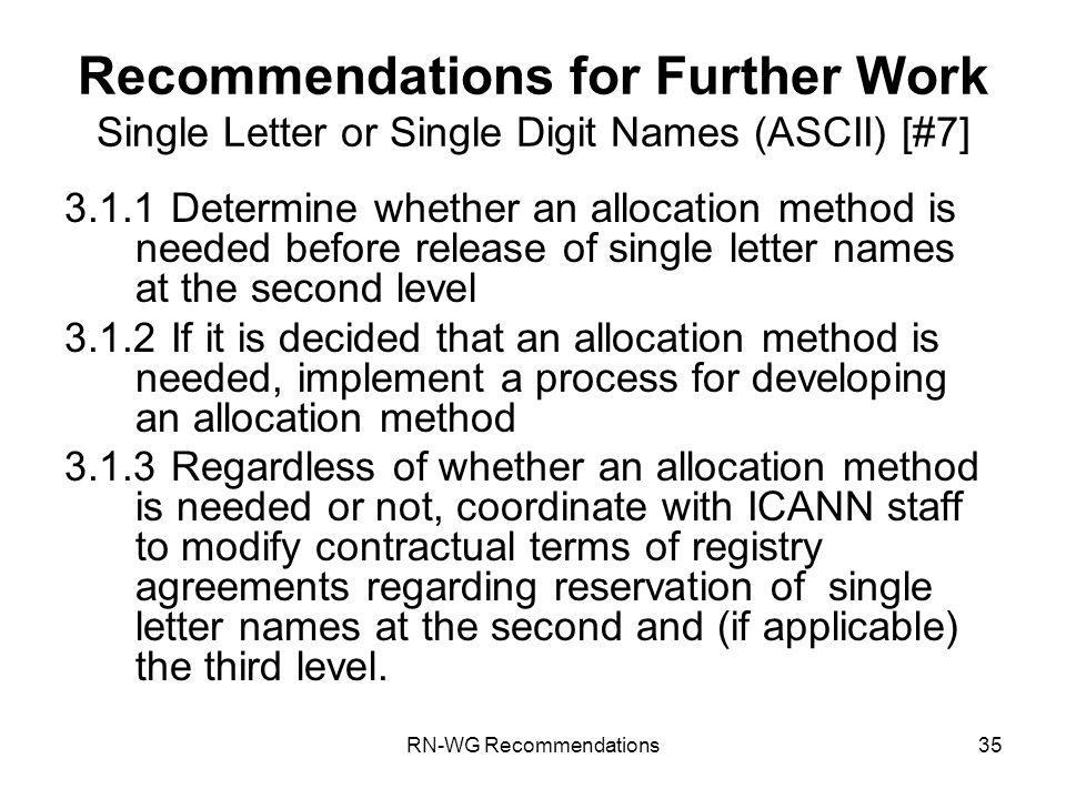 RN-WG Recommendations35 Recommendations for Further Work Single Letter or Single Digit Names (ASCII) [#7] 3.1.1Determine whether an allocation method is needed before release of single letter names at the second level 3.1.2If it is decided that an allocation method is needed, implement a process for developing an allocation method 3.1.3Regardless of whether an allocation method is needed or not, coordinate with ICANN staff to modify contractual terms of registry agreements regarding reservation of single letter names at the second and (if applicable) the third level.