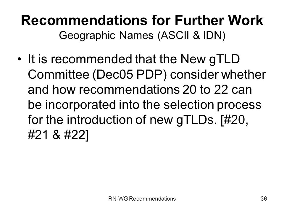 RN-WG Recommendations36 Recommendations for Further Work Geographic Names (ASCII & IDN) It is recommended that the New gTLD Committee (Dec05 PDP) consider whether and how recommendations 20 to 22 can be incorporated into the selection process for the introduction of new gTLDs.