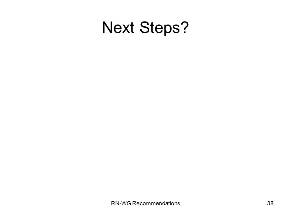 RN-WG Recommendations38 Next Steps?