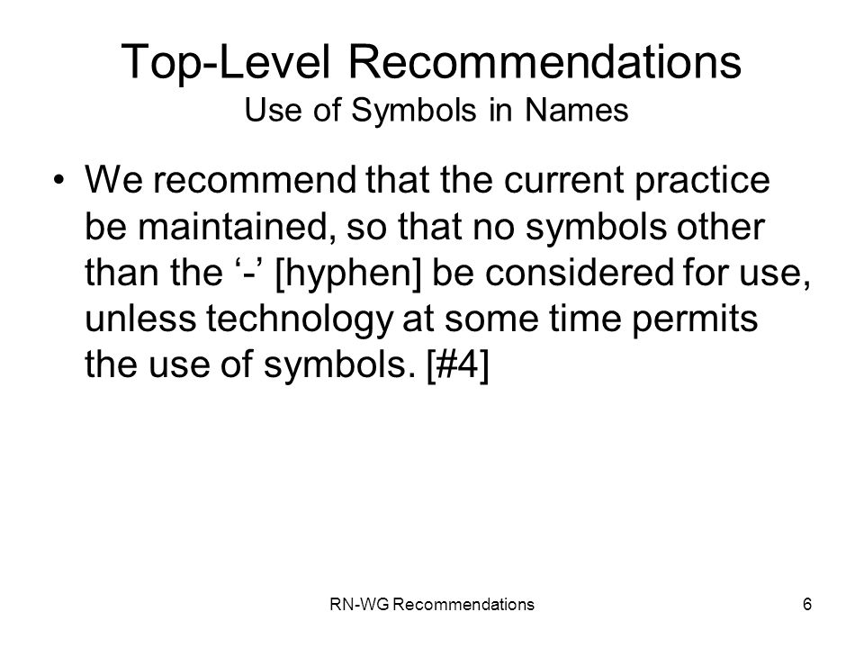 RN-WG Recommendations6 Top-Level Recommendations Use of Symbols in Names We recommend that the current practice be maintained, so that no symbols other than the - [hyphen] be considered for use, unless technology at some time permits the use of symbols.