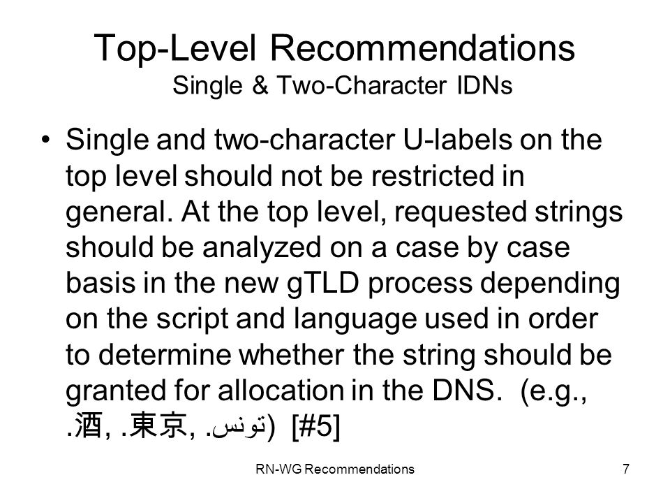 RN-WG Recommendations7 Top-Level Recommendations Single & Two-Character IDNs Single and two-character U-labels on the top level should not be restricted in general.