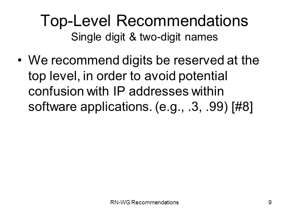 RN-WG Recommendations9 Top-Level Recommendations Single digit & two-digit names We recommend digits be reserved at the top level, in order to avoid potential confusion with IP addresses within software applications.