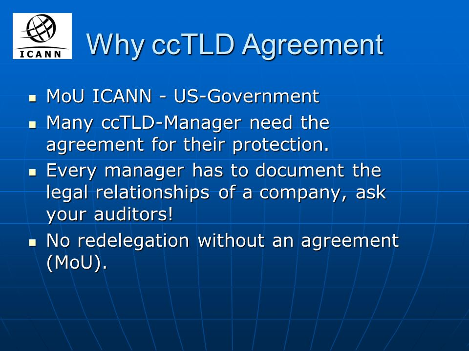 Why ccTLD Agreement MoU ICANN - US-Government MoU ICANN - US-Government Many ccTLD-Manager need the agreement for their protection. Many ccTLD-Manager