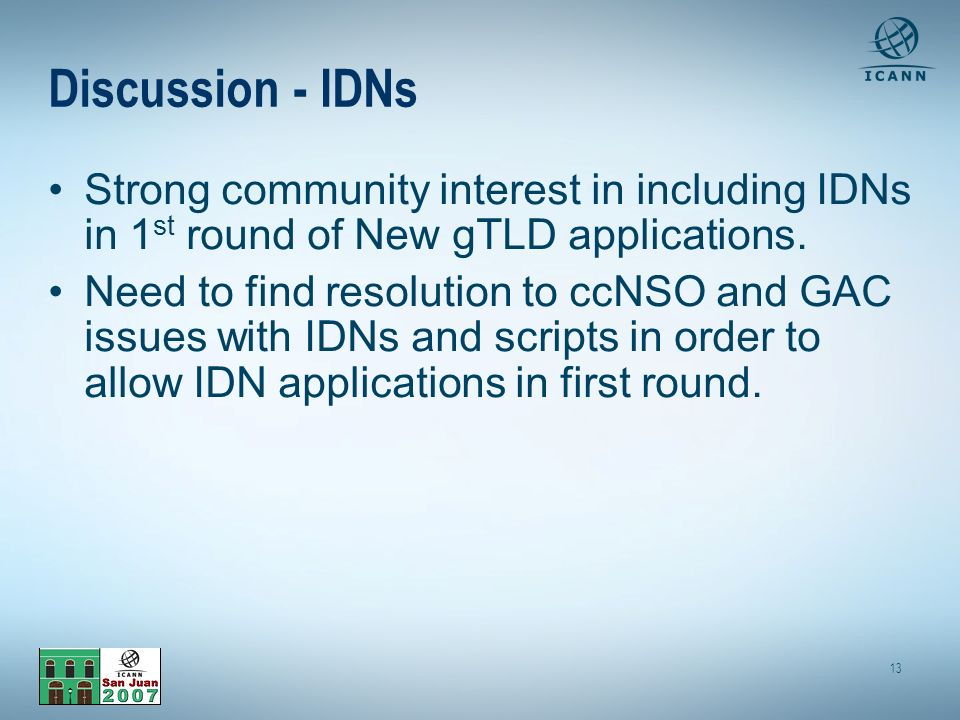 13 Discussion - IDNs Strong community interest in including IDNs in 1 st round of New gTLD applications.