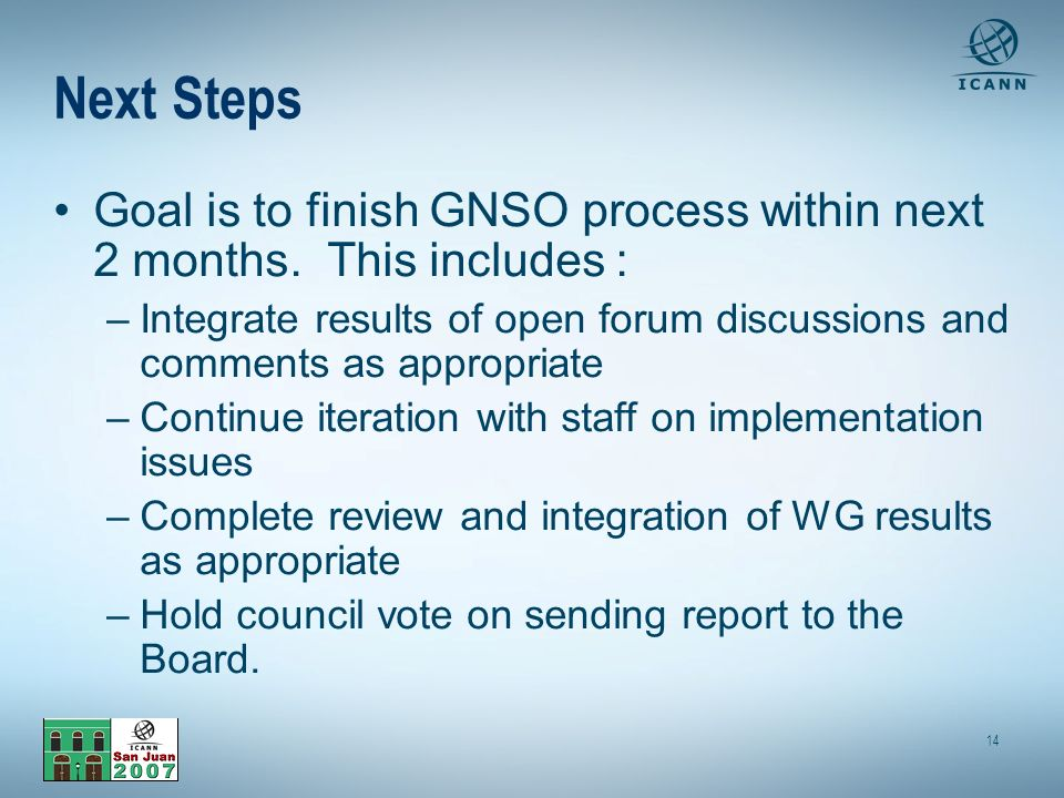 14 Next Steps Goal is to finish GNSO process within next 2 months.