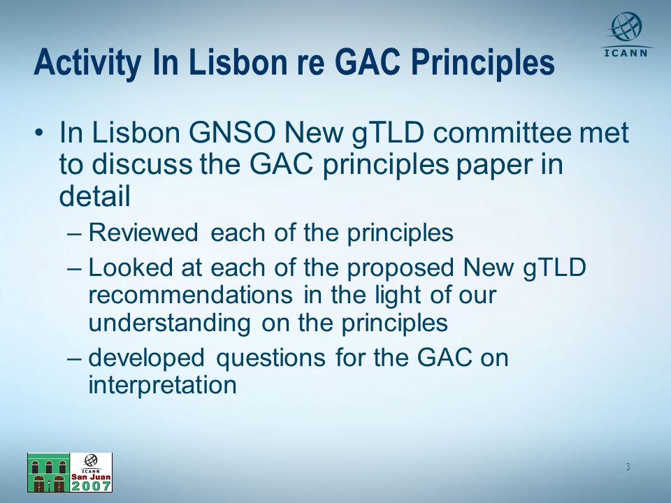 3 Activity In Lisbon re GAC Principles In Lisbon GNSO New gTLD committee met to discuss the GAC principles paper in detail –Reviewed each of the principles –Looked at each of the proposed New gTLD recommendations in the light of our understanding on the principles –developed questions for the GAC on interpretation