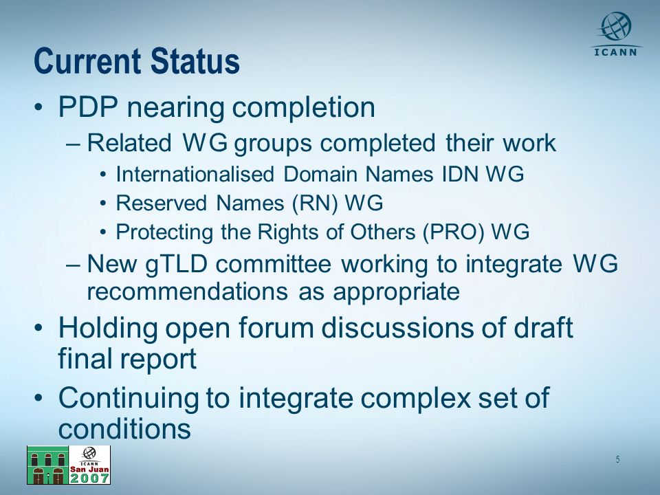 5 Current Status PDP nearing completion –Related WG groups completed their work Internationalised Domain Names IDN WG Reserved Names (RN) WG Protecting the Rights of Others (PRO) WG –New gTLD committee working to integrate WG recommendations as appropriate Holding open forum discussions of draft final report Continuing to integrate complex set of conditions