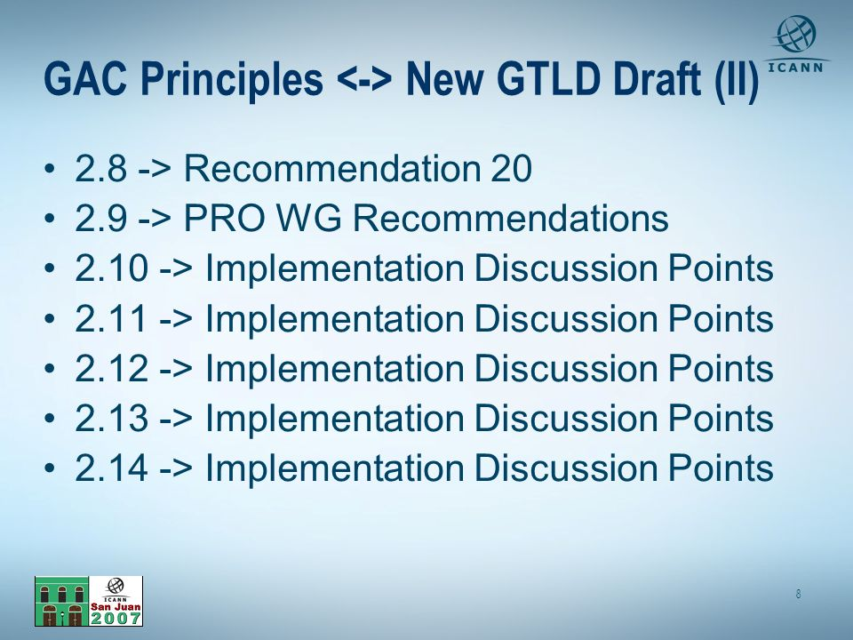 8 GAC Principles New GTLD Draft (II) 2.8 -> Recommendation 20 2.9 -> PRO WG Recommendations 2.10 -> Implementation Discussion Points 2.11 -> Implementation Discussion Points 2.12 -> Implementation Discussion Points 2.13 -> Implementation Discussion Points 2.14 -> Implementation Discussion Points
