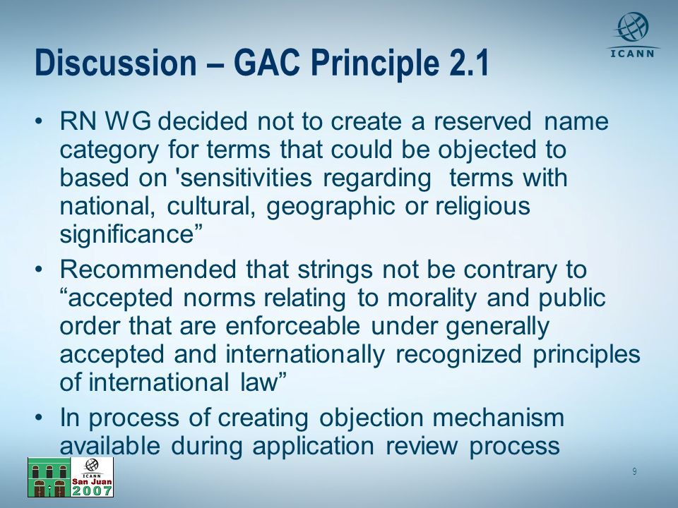 9 Discussion – GAC Principle 2.1 RN WG decided not to create a reserved name category for terms that could be objected to based on sensitivities regarding terms with national, cultural, geographic or religious significance Recommended that strings not be contrary to accepted norms relating to morality and public order that are enforceable under generally accepted and internationally recognized principles of international law In process of creating objection mechanism available during application review process