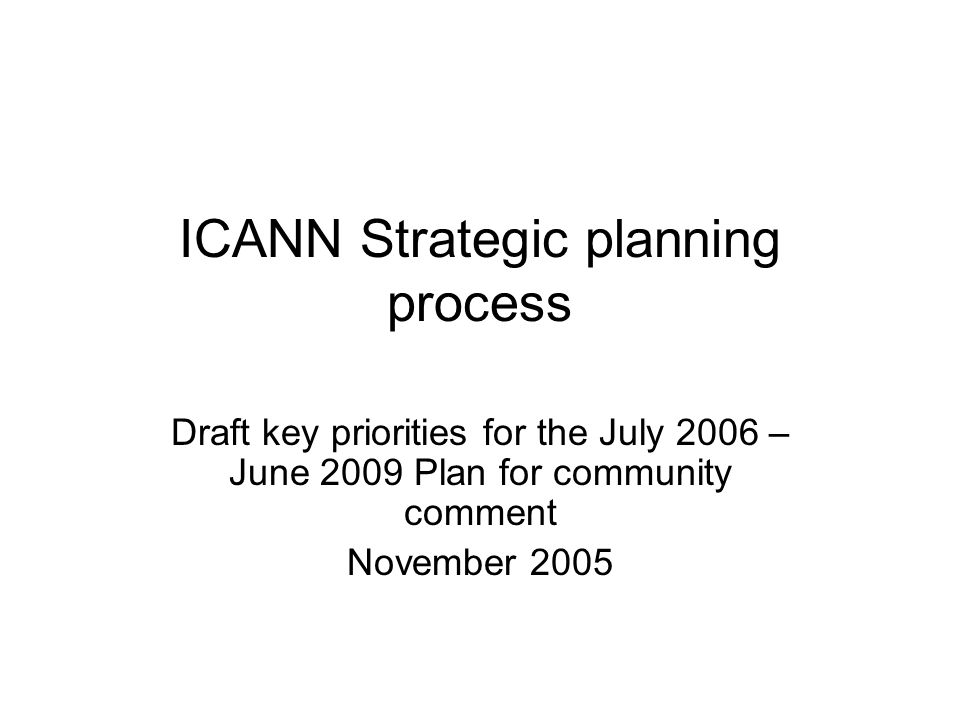 ICANN Strategic planning process Draft key priorities for the July 2006 – June 2009 Plan for community comment November 2005