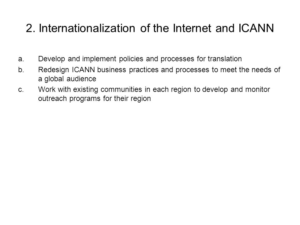 2. Internationalization of the Internet and ICANN a.Develop and implement policies and processes for translation b.Redesign ICANN business practices a