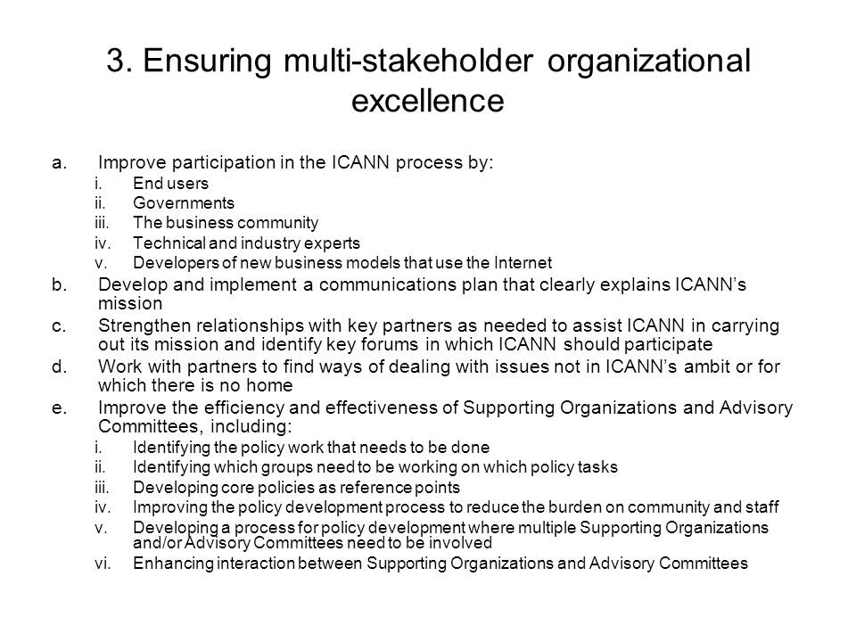 3. Ensuring multi-stakeholder organizational excellence a.Improve participation in the ICANN process by: i.End users ii.Governments iii.The business c