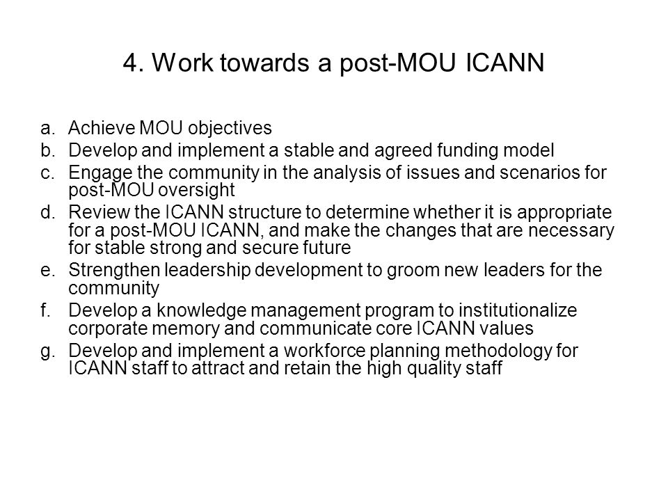 4. Work towards a post-MOU ICANN a.Achieve MOU objectives b.Develop and implement a stable and agreed funding model c.Engage the community in the anal