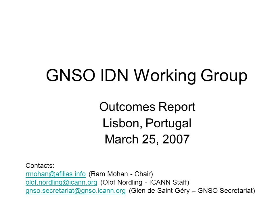 GNSO IDN Working Group2 GNSO IDN WG The Mission –To identify and explore policy issues related to IDN at the top-level that should be considered by the GNSO for policy development The Tasks –Review New gTLD draft recommendations Laboratory test outcomes ICANN Staff Issues report RFC 4690 (IAB document) –Research Policy implications for IDN gTLDs –Report (finalized March 22, 2007) Identified policy issues for consideration by GNSO Collected views on the issues The Team –30 Members (9 RyC, 4 RrC, 4 NCUC, 3 IPC, 4 CBUC, 4 ISPCP, 2 NomC) –Liaisons from ALAC and SSAC plus five Observers –Staff support