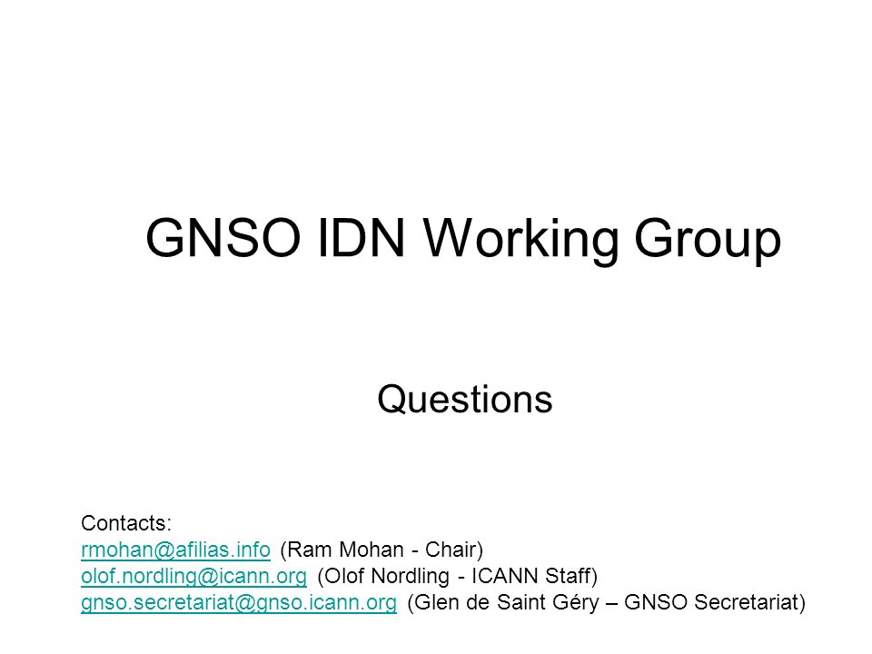 GNSO IDN Working Group Questions Contacts: rmohan@afilias.informohan@afilias.info (Ram Mohan - Chair) olof.nordling@icann.orgolof.nordling@icann.org (Olof Nordling - ICANN Staff) gnso.secretariat@gnso.icann.orggnso.secretariat@gnso.icann.org (Glen de Saint Géry – GNSO Secretariat)