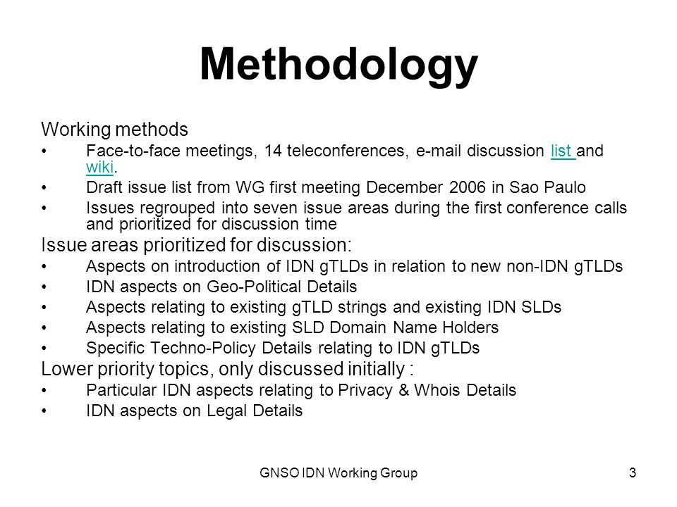 GNSO IDN Working Group4 Methodology, contd To facilitate common understanding of the issues, the WG members built successively a working definitions page on the Wiki The WG adopted the following conventions for expression of views: - Agreement – there is broad agreement within the Working Group (largely equivalent to rough consensus as used in the IETF) - Support – there is some gathering of positive opinion, but competing positions may exist and broad agreement has not been reached - Alternative view – a differing opinion that has been expressed, without garnering enough following within the WG to merit the notion of either Support or Agreement.