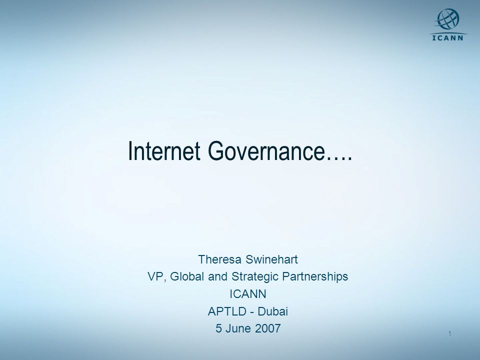 1 Internet Governance…. Theresa Swinehart VP, Global and Strategic Partnerships ICANN APTLD - Dubai 5 June 2007