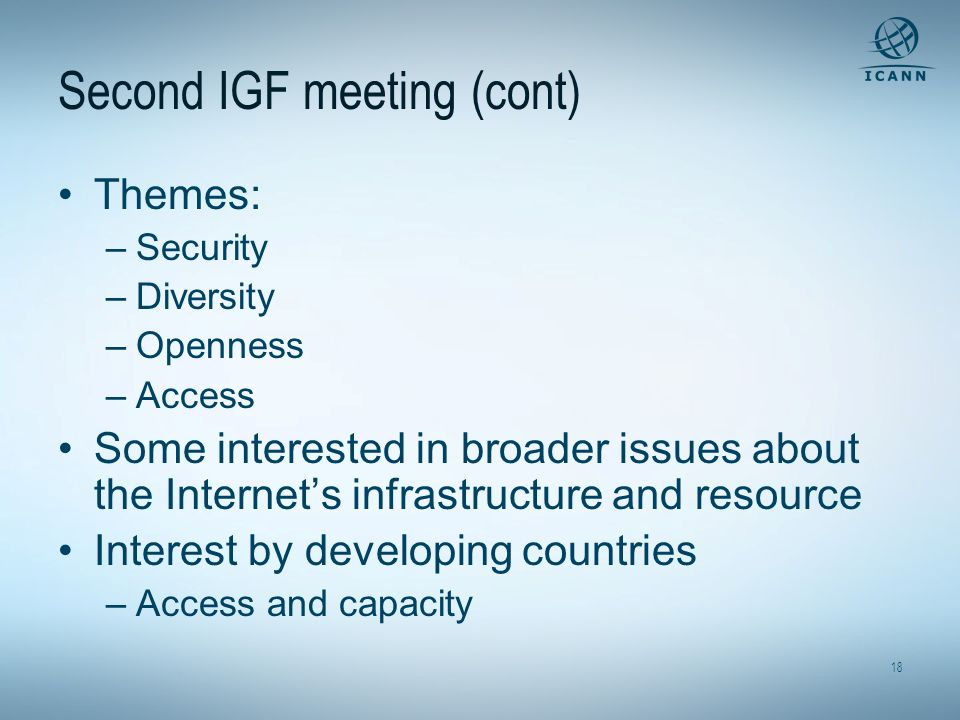 18 Second IGF meeting (cont) Themes: –Security –Diversity –Openness –Access Some interested in broader issues about the Internets infrastructure and resource Interest by developing countries –Access and capacity