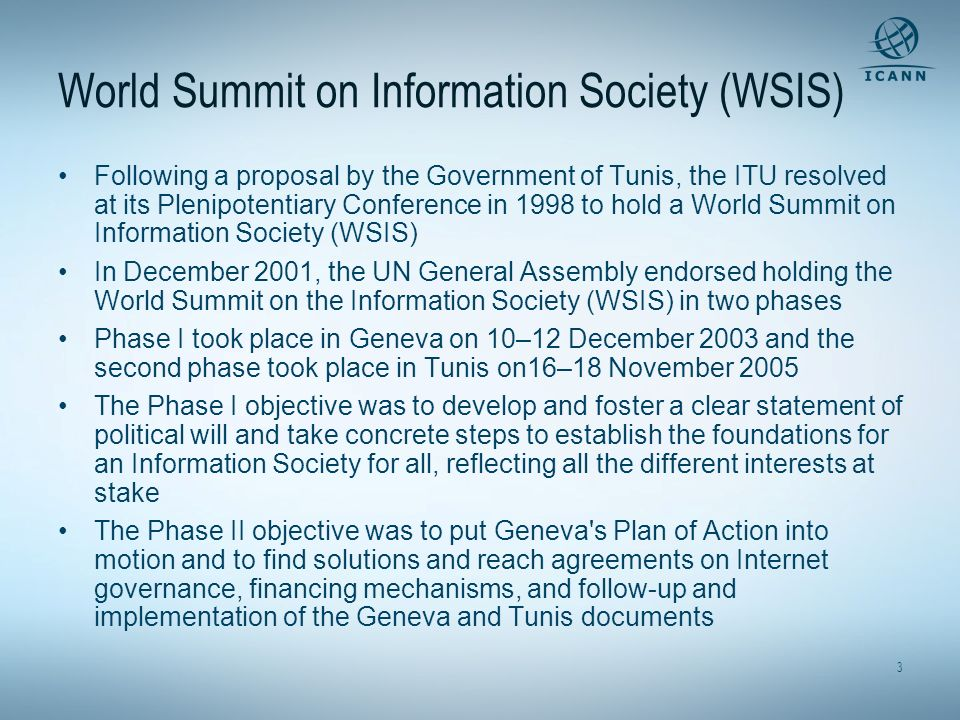 3 World Summit on Information Society (WSIS) Following a proposal by the Government of Tunis, the ITU resolved at its Plenipotentiary Conference in 1998 to hold a World Summit on Information Society (WSIS) In December 2001, the UN General Assembly endorsed holding the World Summit on the Information Society (WSIS) in two phases Phase I took place in Geneva on 10–12 December 2003 and the second phase took place in Tunis on16–18 November 2005 The Phase I objective was to develop and foster a clear statement of political will and take concrete steps to establish the foundations for an Information Society for all, reflecting all the different interests at stake The Phase II objective was to put Geneva s Plan of Action into motion and to find solutions and reach agreements on Internet governance, financing mechanisms, and follow-up and implementation of the Geneva and Tunis documents