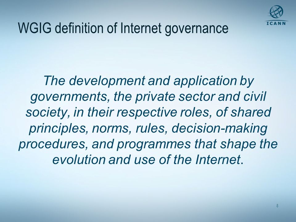 8 WGIG definition of Internet governance The development and application by governments, the private sector and civil society, in their respective roles, of shared principles, norms, rules, decision-making procedures, and programmes that shape the evolution and use of the Internet.