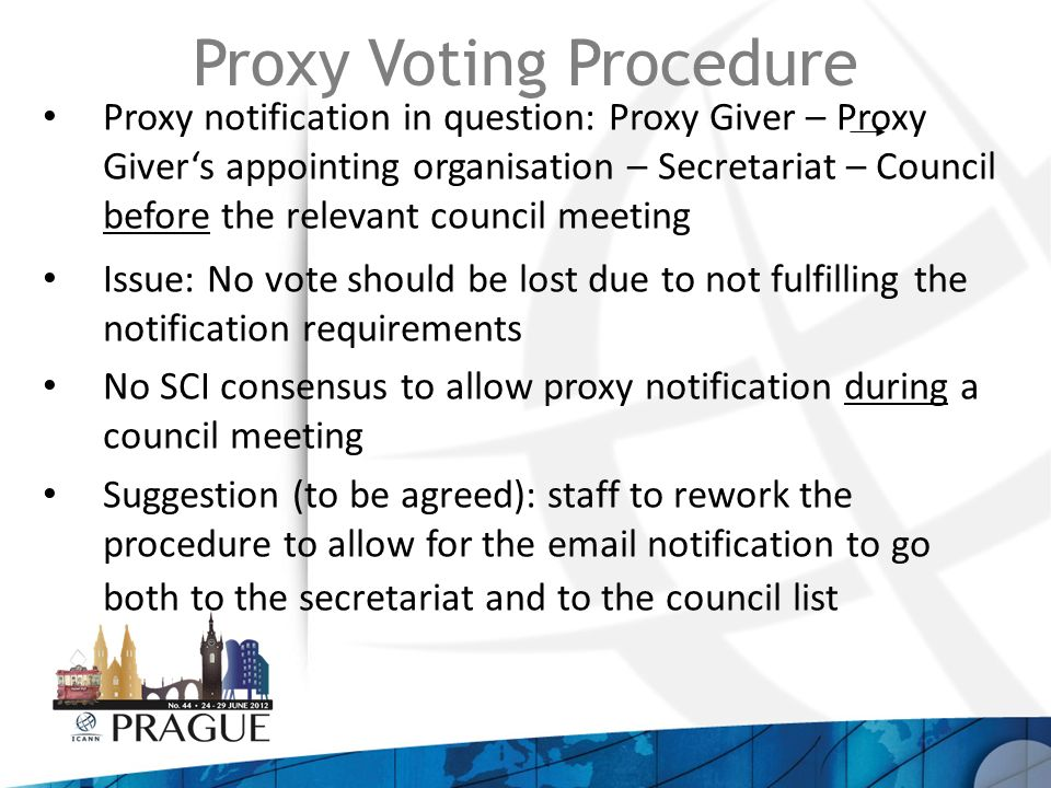 Proxy Voting Procedure Proxy notification in question: Proxy Giver – Proxy Givers appointing organisation – Secretariat – Council before the relevant council meeting Issue: No vote should be lost due to not fulfilling the notification requirements No SCI consensus to allow proxy notification during a council meeting Suggestion (to be agreed): staff to rework the procedure to allow for the  notification to go both to the secretariat and to the council list
