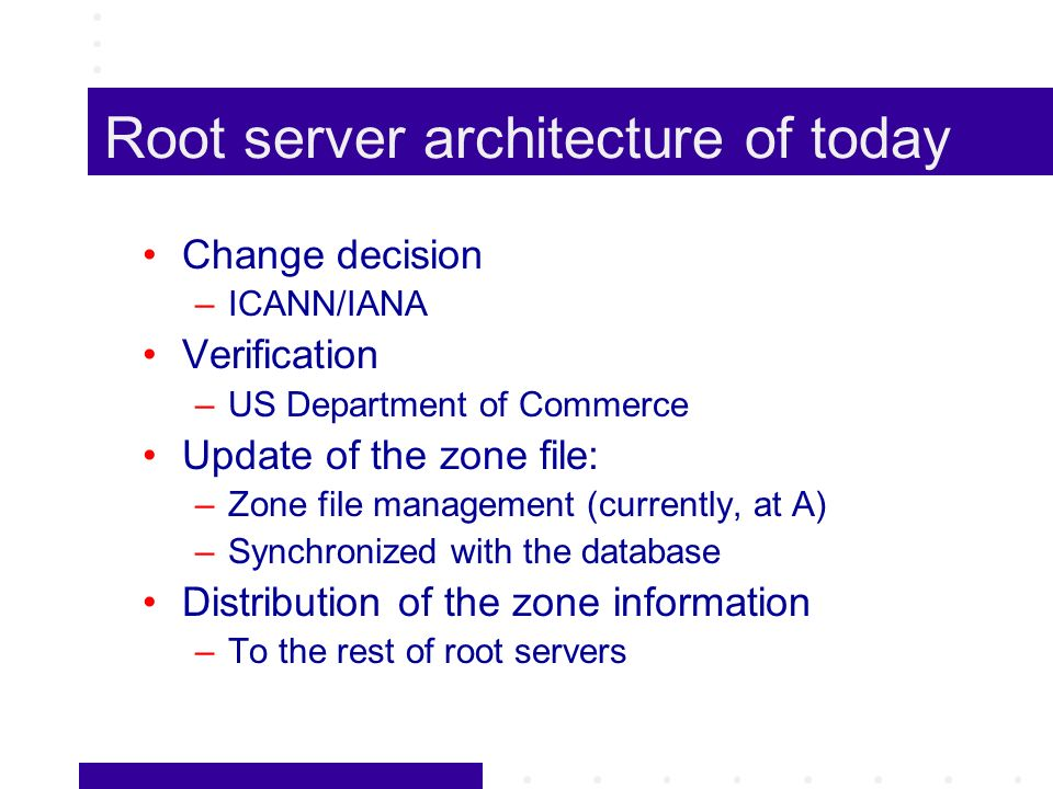 Root server architecture of today Change decision –ICANN/IANA Verification –US Department of Commerce Update of the zone file: –Zone file management (currently, at A) –Synchronized with the database Distribution of the zone information –To the rest of root servers