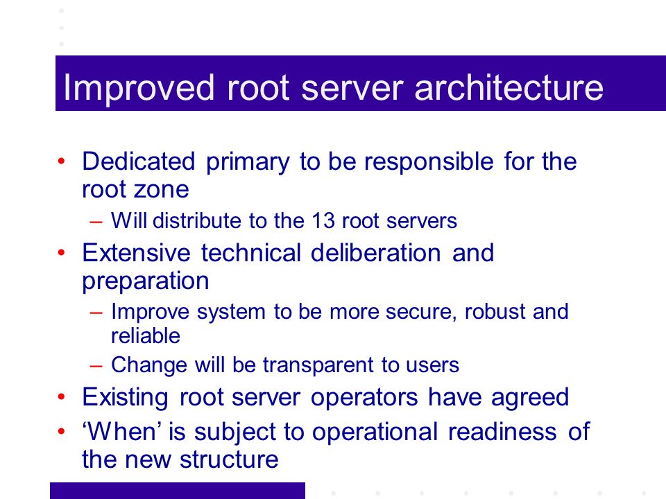 Improved root server architecture Dedicated primary to be responsible for the root zone –Will distribute to the 13 root servers Extensive technical deliberation and preparation –Improve system to be more secure, robust and reliable –Change will be transparent to users Existing root server operators have agreed When is subject to operational readiness of the new structure