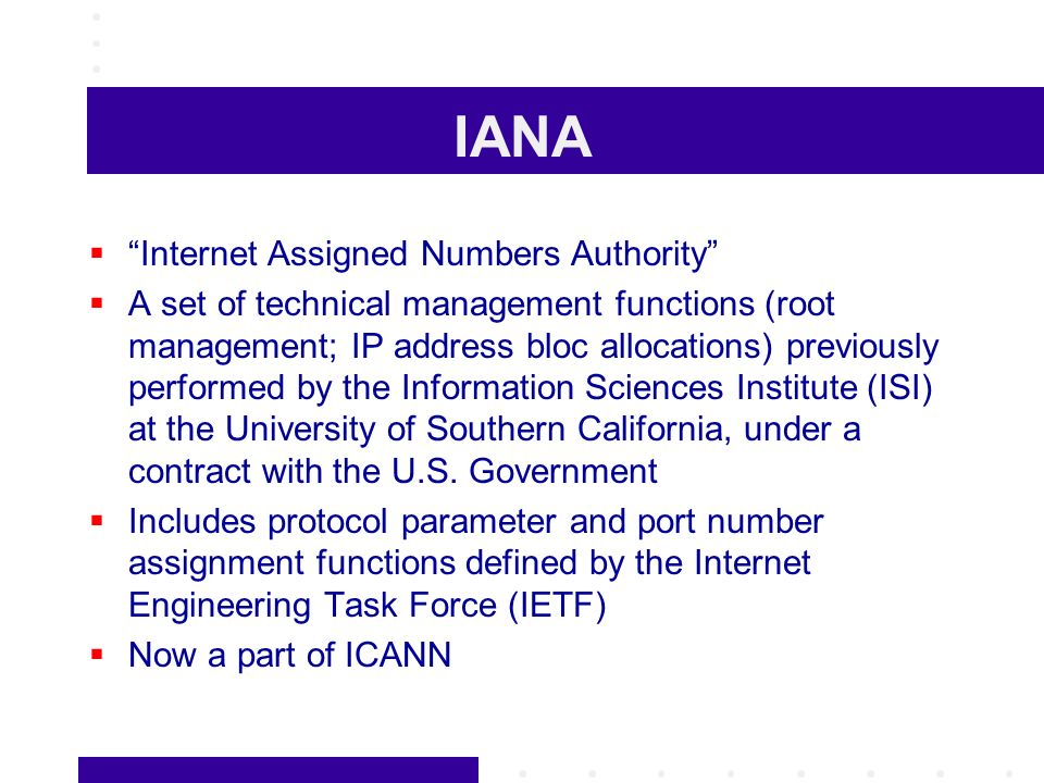 IANA Internet Assigned Numbers Authority A set of technical management functions (root management; IP address bloc allocations) previously performed by the Information Sciences Institute (ISI) at the University of Southern California, under a contract with the U.S.
