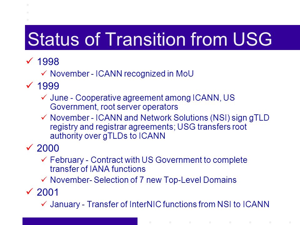 Status of Transition from USG 1998 November - ICANN recognized in MoU 1999 June - Cooperative agreement among ICANN, US Government, root server operators November - ICANN and Network Solutions (NSI) sign gTLD registry and registrar agreements; USG transfers root authority over gTLDs to ICANN 2000 February - Contract with US Government to complete transfer of IANA functions November- Selection of 7 new Top-Level Domains 2001 January - Transfer of InterNIC functions from NSI to ICANN