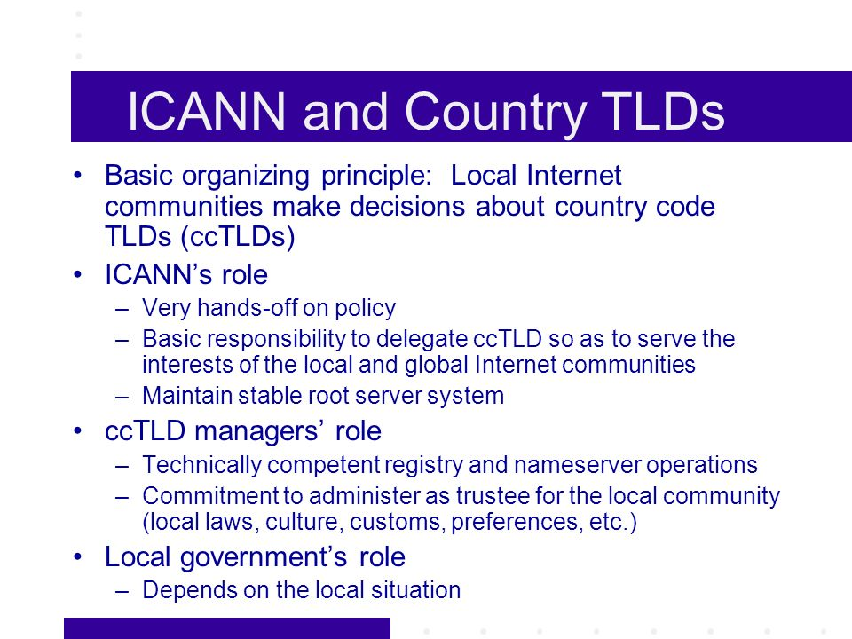 ICANN and Country TLDs Basic organizing principle: Local Internet communities make decisions about country code TLDs (ccTLDs) ICANNs role –Very hands-off on policy –Basic responsibility to delegate ccTLD so as to serve the interests of the local and global Internet communities –Maintain stable root server system ccTLD managers role –Technically competent registry and nameserver operations –Commitment to administer as trustee for the local community (local laws, culture, customs, preferences, etc.) Local governments role –Depends on the local situation