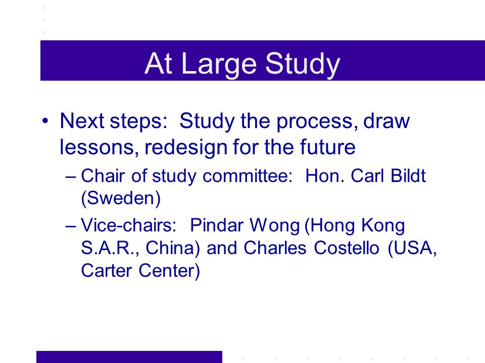 At Large Study Next steps: Study the process, draw lessons, redesign for the future –Chair of study committee: Hon.