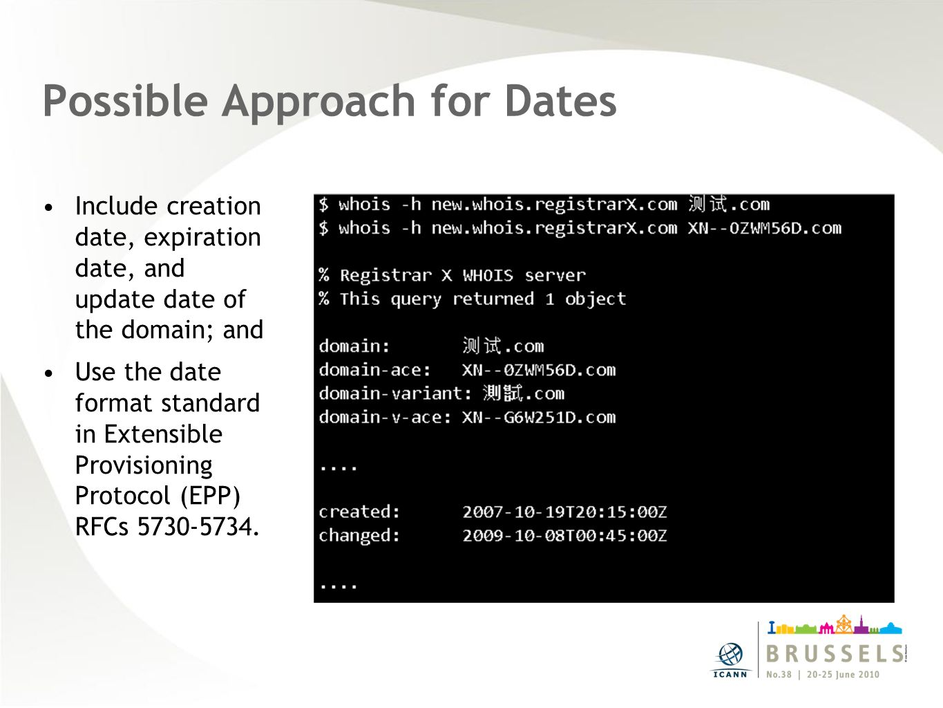 Possible Approach for Dates Include creation date, expiration date, and update date of the domain; and Use the date format standard in Extensible Provisioning Protocol (EPP) RFCs 5730-5734.