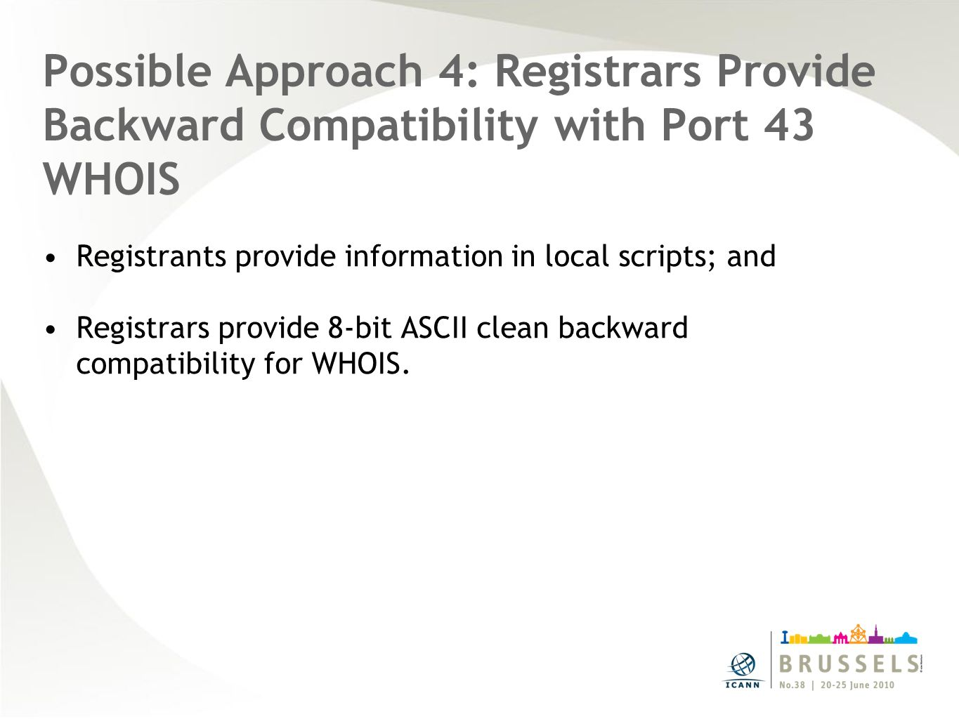 Possible Approach 4: Registrars Provide Backward Compatibility with Port 43 WHOIS Registrants provide information in local scripts; and Registrars provide 8-bit ASCII clean backward compatibility for WHOIS.