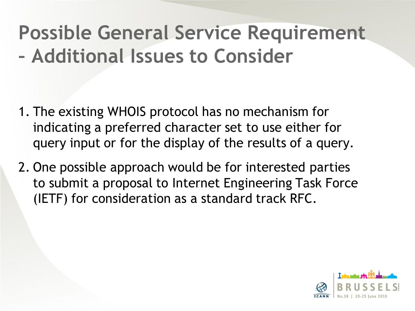Possible General Service Requirement – Additional Issues to Consider 1.The existing WHOIS protocol has no mechanism for indicating a preferred character set to use either for query input or for the display of the results of a query.