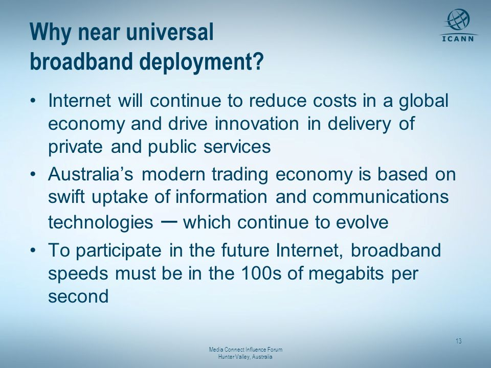 Media Connect Influence Forum Hunter Valley, Australia 13 Why near universal broadband deployment? Internet will continue to reduce costs in a global