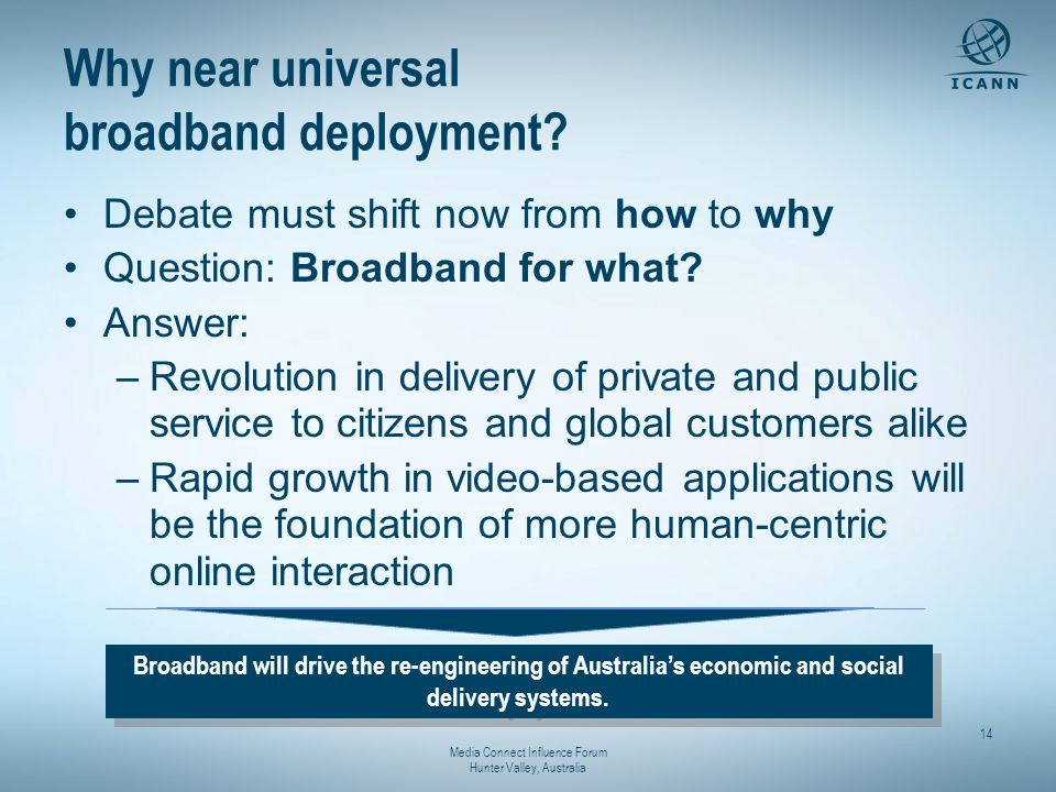 Media Connect Influence Forum Hunter Valley, Australia 14 Why near universal broadband deployment? Debate must shift now from how to why Question: Bro