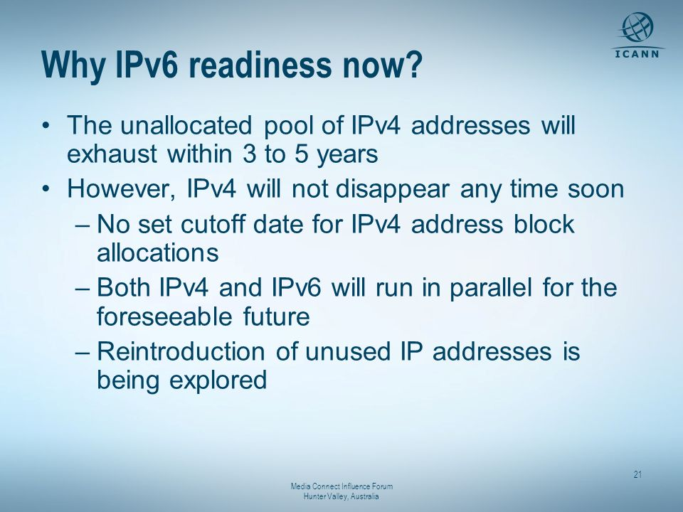 Media Connect Influence Forum Hunter Valley, Australia 21 Why IPv6 readiness now? The unallocated pool of IPv4 addresses will exhaust within 3 to 5 ye
