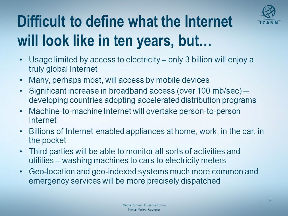 Media Connect Influence Forum Hunter Valley, Australia 6 Difficult to define what the Internet will look like in ten years, but… Usage limited by acce