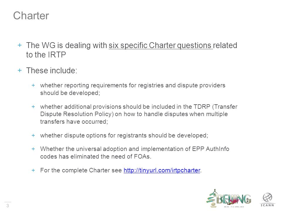 3 The WG is dealing with six specific Charter questions related to the IRTP These include: whether reporting requirements for registries and dispute providers should be developed; whether additional provisions should be included in the TDRP (Transfer Dispute Resolution Policy) on how to handle disputes when multiple transfers have occurred; whether dispute options for registrants should be developed; Whether the universal adoption and implementation of EPP AuthInfo codes has eliminated the need of FOAs.