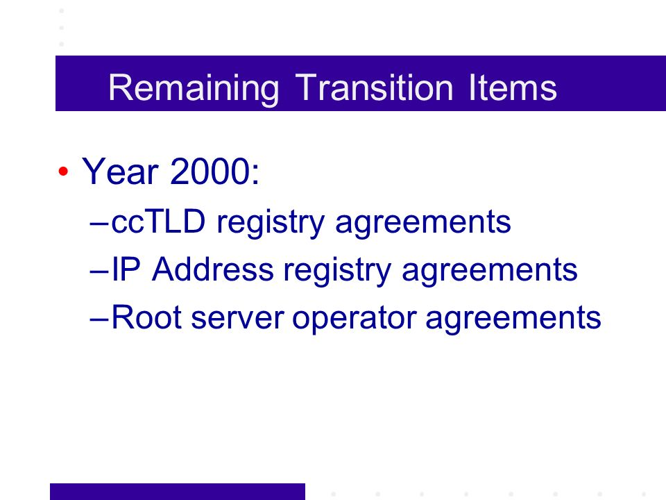 Remaining Transition Items Year 2000: –ccTLD registry agreements –IP Address registry agreements –Root server operator agreements