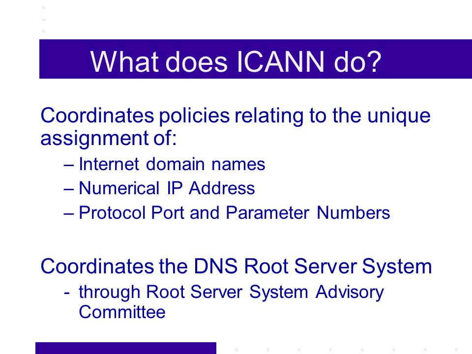 What does ICANN do? Coordinates policies relating to the unique assignment of: –Internet domain names –Numerical IP Address –Protocol Port and Paramet