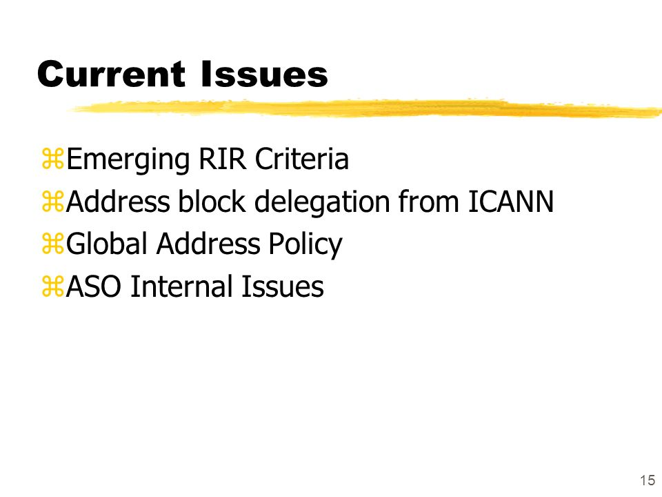 15 Current Issues zEmerging RIR Criteria zAddress block delegation from ICANN zGlobal Address Policy zASO Internal Issues
