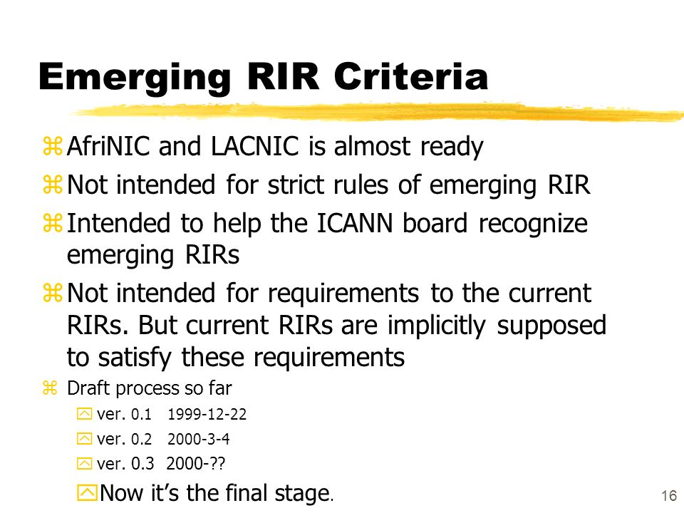 16 Emerging RIR Criteria zAfriNIC and LACNIC is almost ready zNot intended for strict rules of emerging RIR zIntended to help the ICANN board recognize emerging RIRs zNot intended for requirements to the current RIRs.